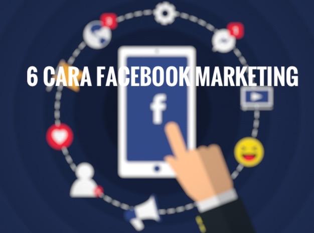 6 Cara Facebook Marketing Yang Anda Perlu Tahu Untuk Naikkan Bisnes Anda